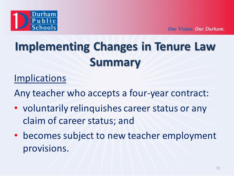 Implementing Changes in Tenure Law Summary Implications Any teacher who accepts a four-year contract: voluntarily relinquishes career status or any claim of career status; and becomes subject to new teacher employment provisions.