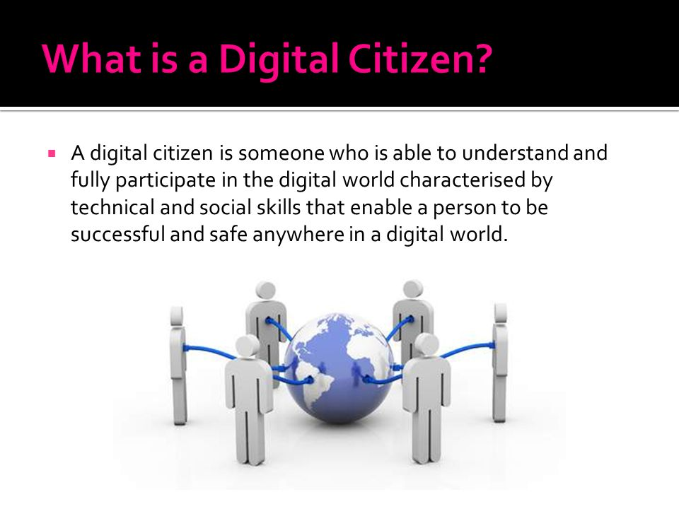 A digital citizen is someone who is able to understand and fully participate in the digital world characterised by technical and social skills that en