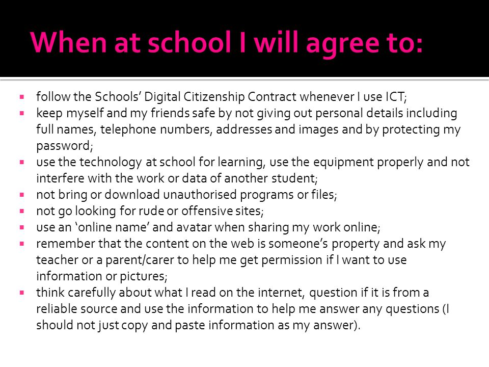 follow the Schools Digital Citizenship Contract whenever I use ICT; keep myself and my friends safe by not giving out personal details including full names, telephone numbers, addresses and images and by protecting my password; use the technology at school for learning, use the equipment properly and not interfere with the work or data of another student; not bring or download unauthorised programs or files; not go looking for rude or offensive sites; use an online name and avatar when sharing my work online; remember that the content on the web is someones property and ask my teacher or a parent/carer to help me get permission if I want to use information or pictures; think carefully about what I read on the internet, question if it is from a reliable source and use the information to help me answer any questions (I should not just copy and paste information as my answer).