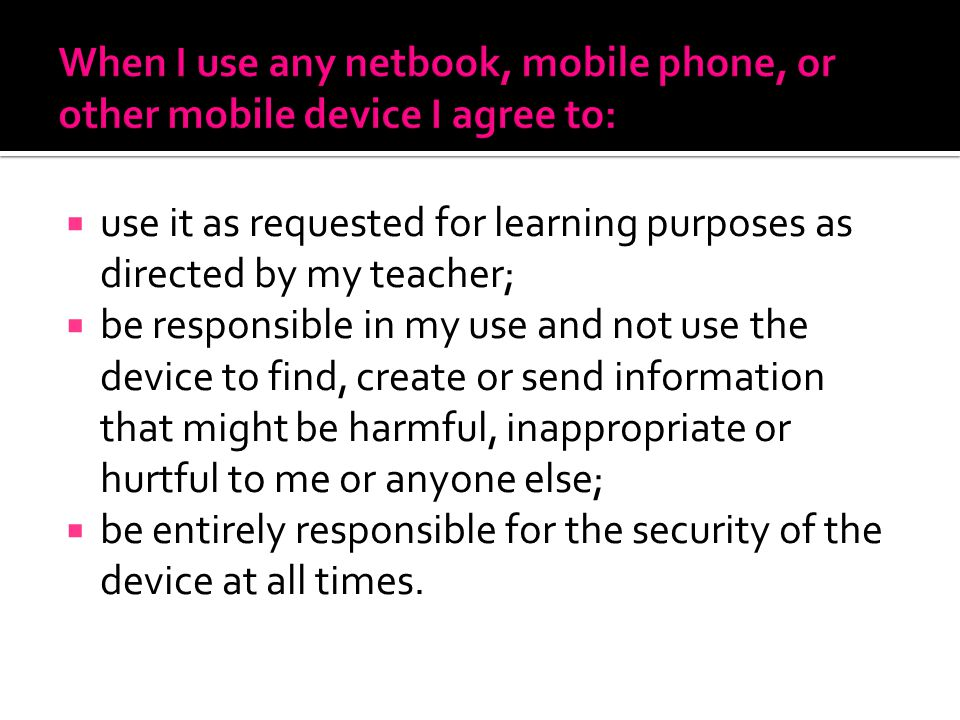 use it as requested for learning purposes as directed by my teacher; be responsible in my use and not use the device to find, create or send information that might be harmful, inappropriate or hurtful to me or anyone else; be entirely responsible for the security of the device at all times.