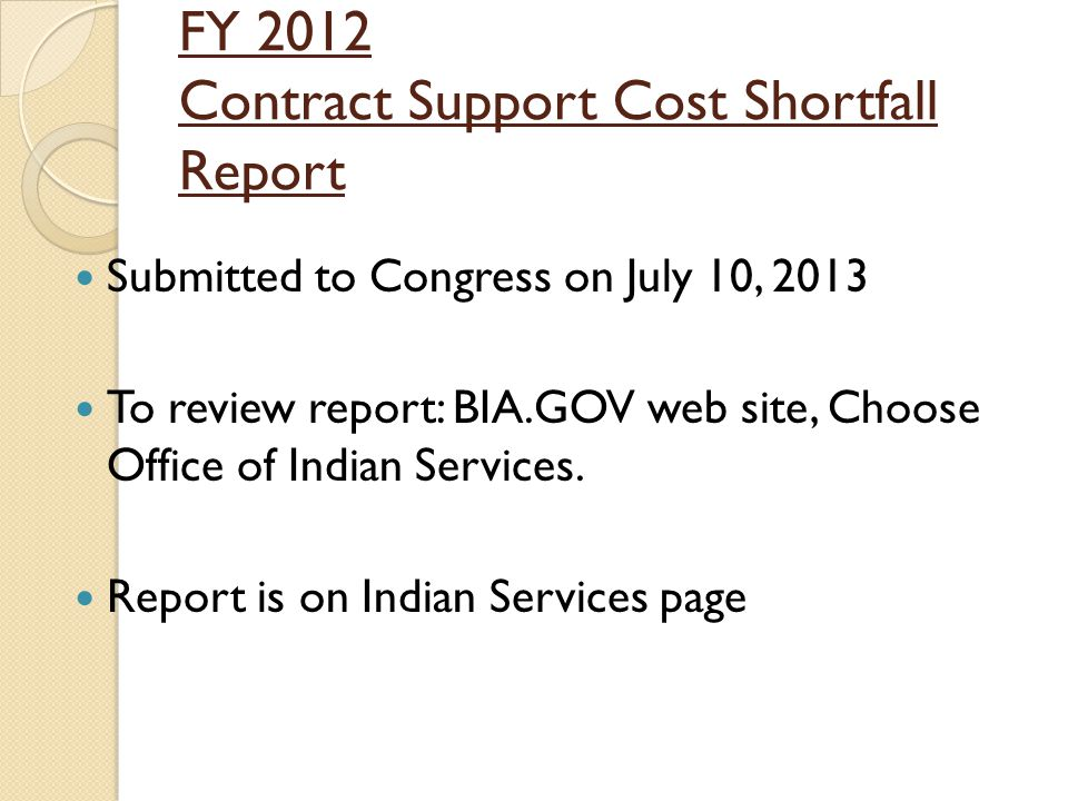 FY 2012 Contract Support Cost Shortfall Report Submitted to Congress on July 10, 2013 To review report: BIA.GOV web site, Choose Office of Indian Services.