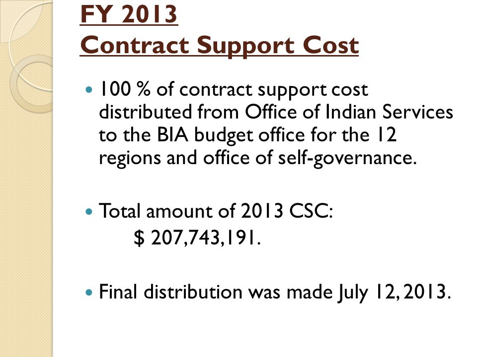 FY 2013 Contract Support Cost 100 % of contract support cost distributed from Office of Indian Services to the BIA budget office for the 12 regions and office of self-governance.