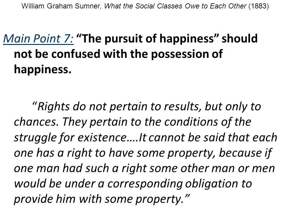 Main Point 7: The pursuit of happiness should not be confused with the possession of happiness. Rights do not pertain to results, but only to chances.