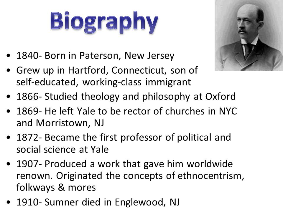 1840- Born in Paterson, New Jersey Grew up in Hartford, Connecticut, son of self-educated, working-class immigrant 1866- Studied theology and philosophy at Oxford 1869- He left Yale to be rector of churches in NYC and Morristown, NJ 1872- Became the first professor of political and social science at Yale 1907- Produced a work that gave him worldwide renown.