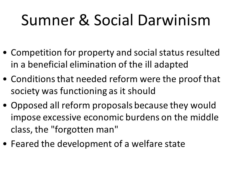 Sumner & Social Darwinism Competition for property and social status resulted in a beneficial elimination of the ill adapted Conditions that needed reform were the proof that society was functioning as it should Opposed all reform proposals because they would impose excessive economic burdens on the middle class, the forgotten man Feared the development of a welfare state