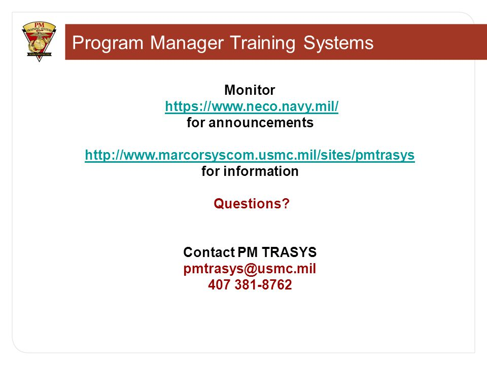 Program Manager Training Systems Monitor https://www.neco.navy.mil/ for announcementshttps://www.neco.navy.mil/ http://www.marcorsyscom.usmc.mil/sites/pmtrasys for information Questions.