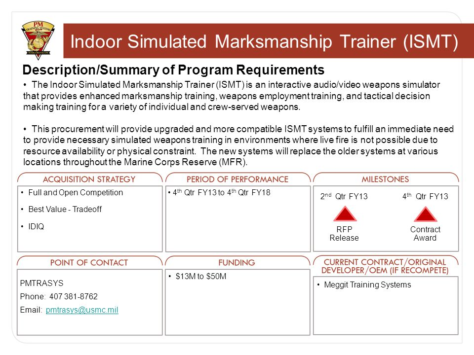 Indoor Simulated Marksmanship Trainer (ISMT) Description/Summary of Program Requirements The Indoor Simulated Marksmanship Trainer (ISMT) is an interactive audio/video weapons simulator that provides enhanced marksmanship training, weapons employment training, and tactical decision making training for a variety of individual and crew-served weapons.