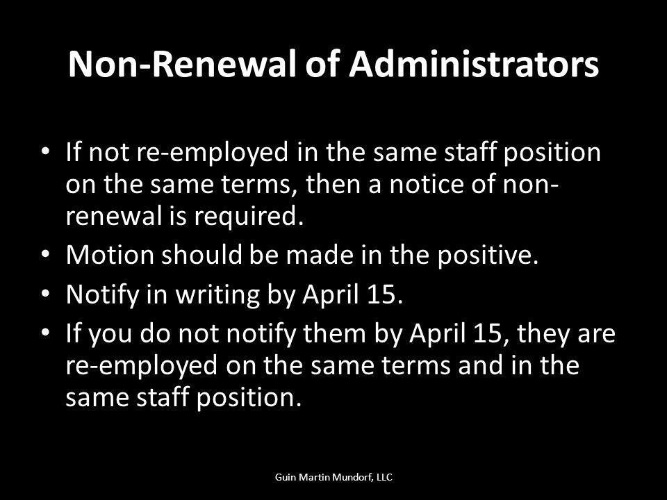 Non-Renewal of Administrators If not re-employed in the same staff position on the same terms, then a notice of non- renewal is required. Motion shoul