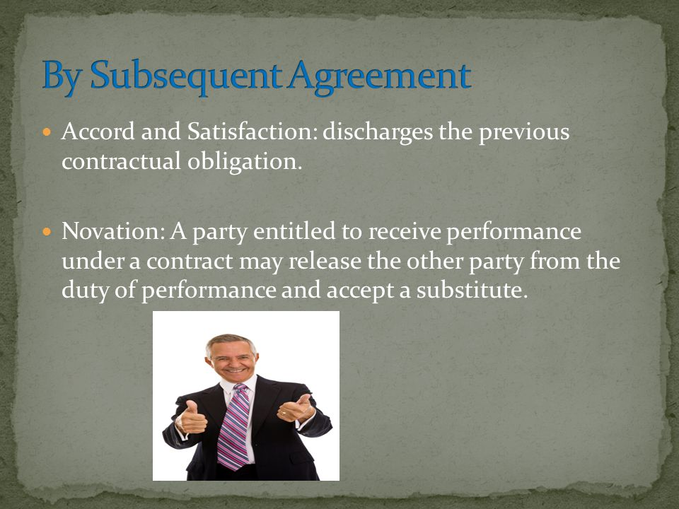 Accord and Satisfaction: discharges the previous contractual obligation. Novation: A party entitled to receive performance under a contract may releas