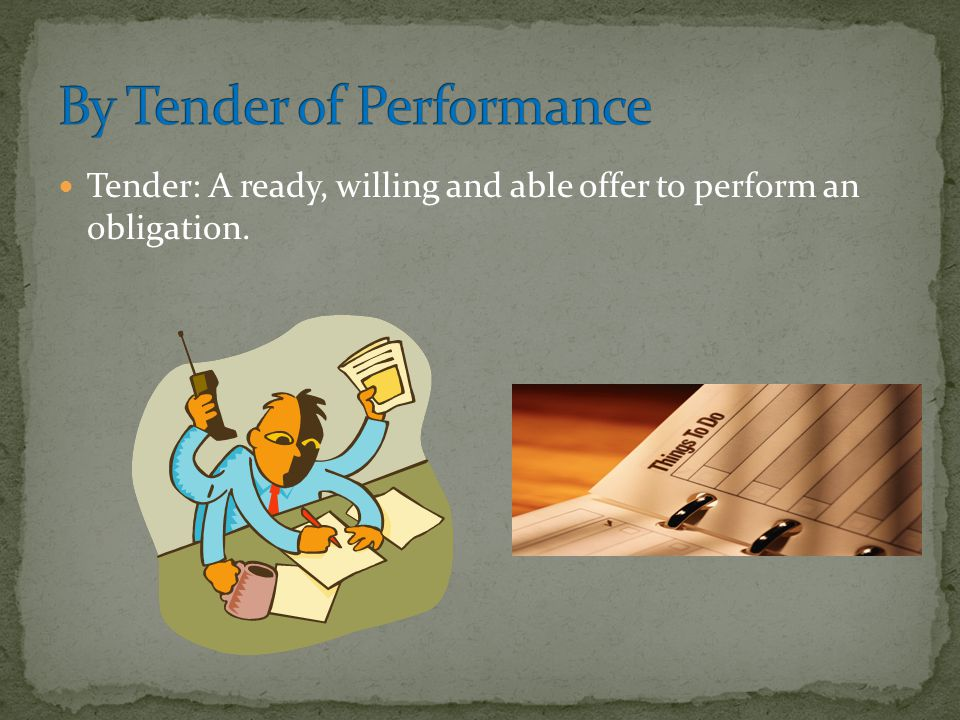 Tender: A ready, willing and able offer to perform an obligation.