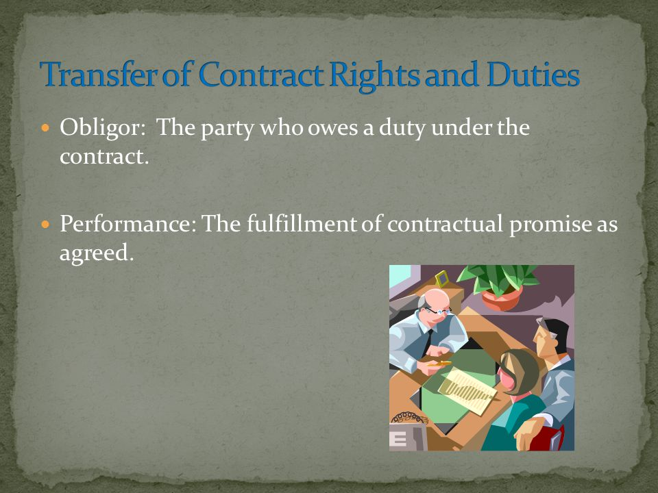 Obligor: The party who owes a duty under the contract. Performance: The fulfillment of contractual promise as agreed.