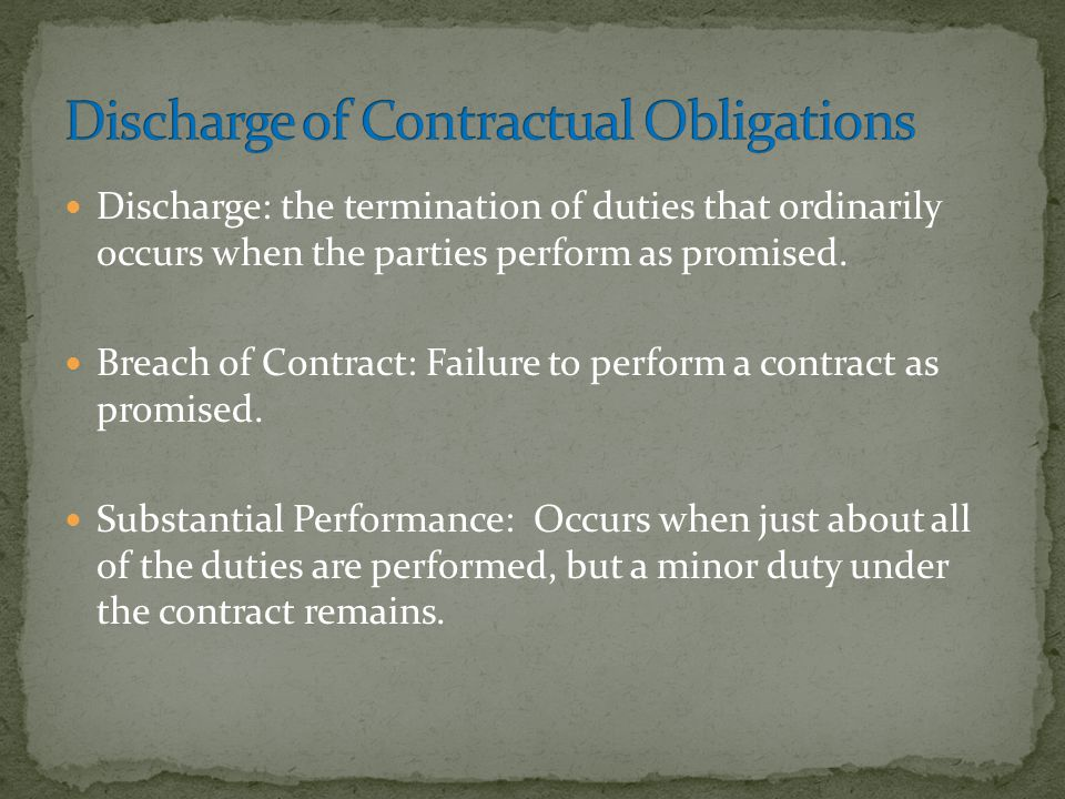 Discharge: the termination of duties that ordinarily occurs when the parties perform as promised. Breach of Contract: Failure to perform a contract as