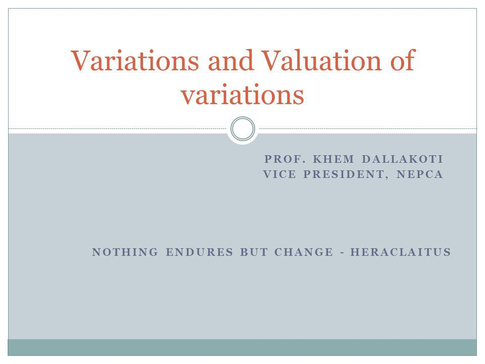 PROF. KHEM DALLAKOTI VICE PRESIDENT, NEPCA Variations and Valuation of variations NOTHING ENDURES BUT CHANGE - HERACLAITUS