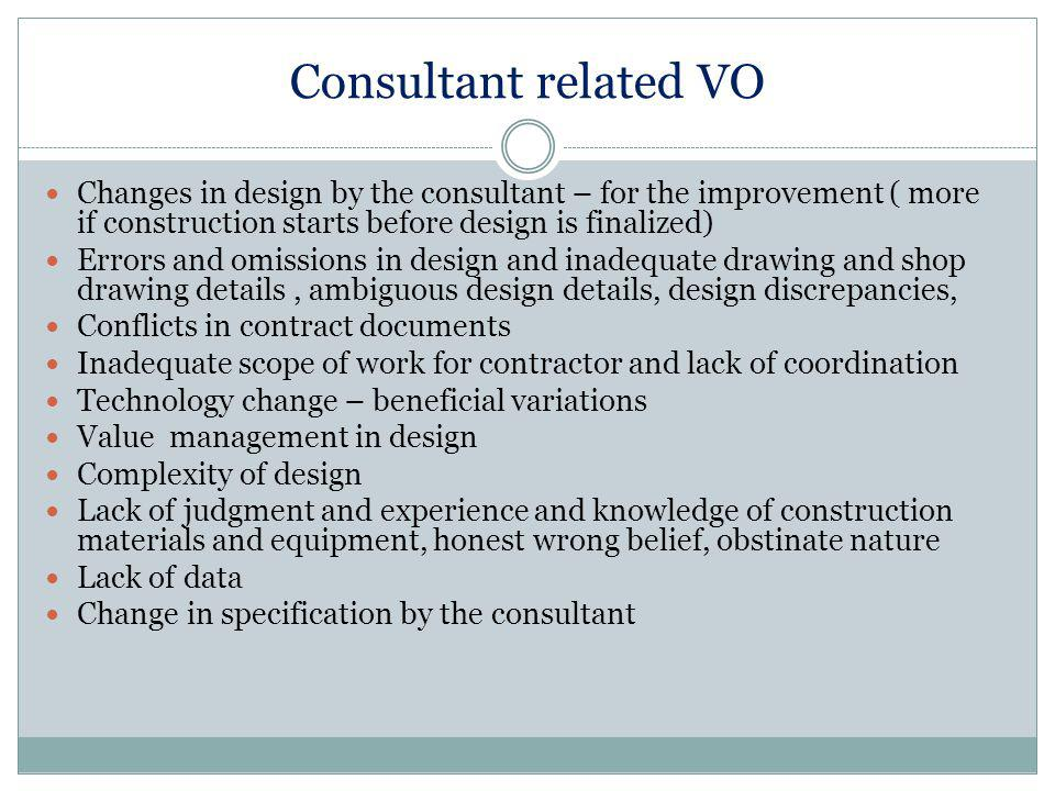 Consultant related VO Changes in design by the consultant – for the improvement ( more if construction starts before design is finalized) Errors and omissions in design and inadequate drawing and shop drawing details, ambiguous design details, design discrepancies, Conflicts in contract documents Inadequate scope of work for contractor and lack of coordination Technology change – beneficial variations Value management in design Complexity of design Lack of judgment and experience and knowledge of construction materials and equipment, honest wrong belief, obstinate nature Lack of data Change in specification by the consultant