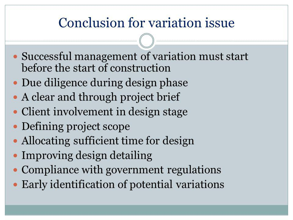 Conclusion for variation issue Successful management of variation must start before the start of construction Due diligence during design phase A clear and through project brief Client involvement in design stage Defining project scope Allocating sufficient time for design Improving design detailing Compliance with government regulations Early identification of potential variations