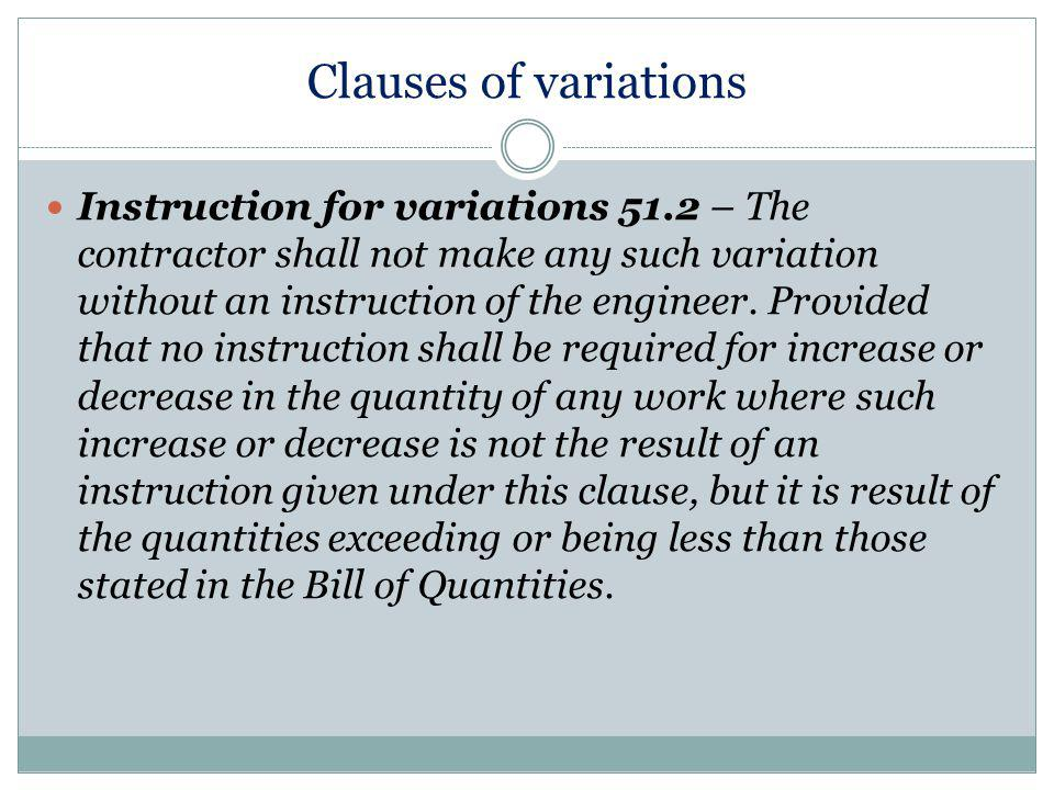 Clauses of variations Instruction for variations 51.2 – The contractor shall not make any such variation without an instruction of the engineer.