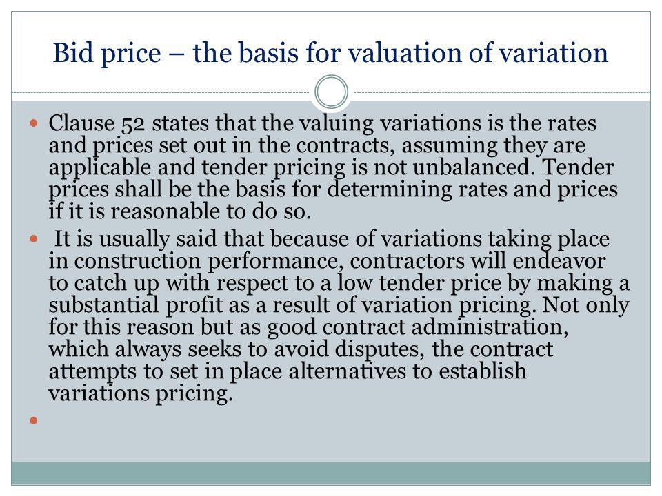 Bid price – the basis for valuation of variation Clause 52 states that the valuing variations is the rates and prices set out in the contracts, assuming they are applicable and tender pricing is not unbalanced.