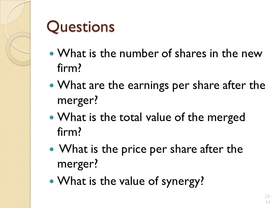 Questions What is the number of shares in the new firm? What are the earnings per share after the merger? What is the total value of the merged firm?