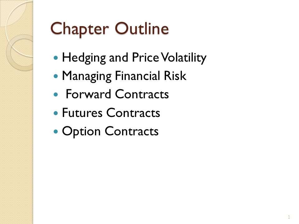 Chapter Outline Hedging and Price Volatility Managing Financial Risk Forward Contracts Futures Contracts Option Contracts 1