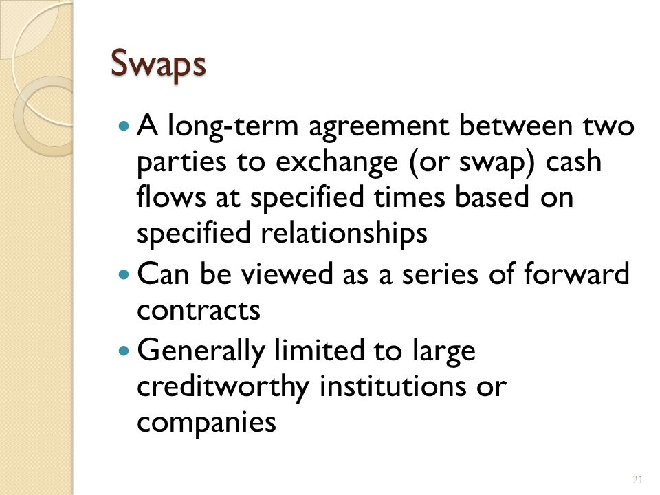 Swaps A long-term agreement between two parties to exchange (or swap) cash flows at specified times based on specified relationships Can be viewed as