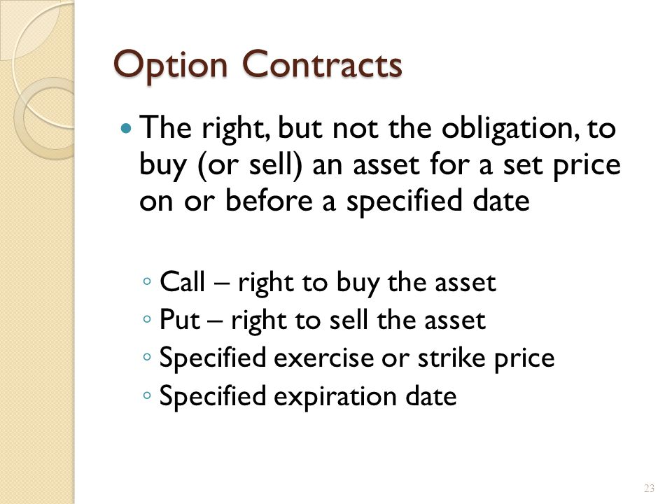 Option Contracts The right, but not the obligation, to buy (or sell) an asset for a set price on or before a specified date Call – right to buy the as