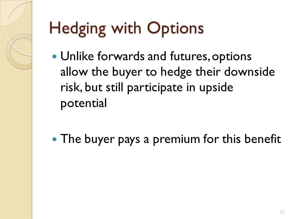 Hedging with Options Unlike forwards and futures, options allow the buyer to hedge their downside risk, but still participate in upside potential The
