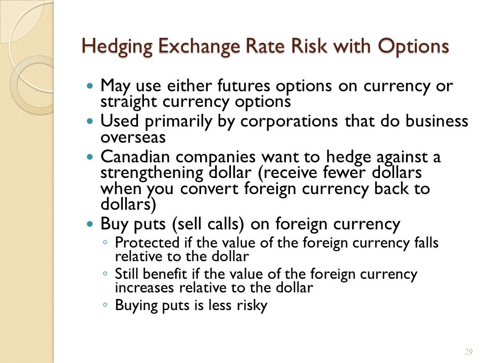 Hedging Exchange Rate Risk with Options May use either futures options on currency or straight currency options Used primarily by corporations that do
