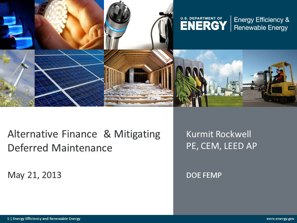 1 | Energy Efficiency and Renewable Energyeere.energy.gov Alternative Finance & Mitigating Deferred Maintenance May 21, 2013 Kurmit Rockwell PE, CEM, LEED AP DOE FEMP
