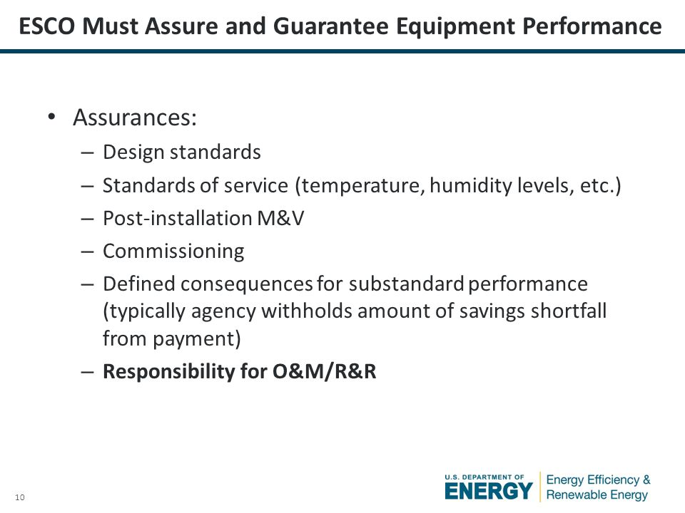 10 ESCO Must Assure and Guarantee Equipment Performance Assurances: – Design standards – Standards of service (temperature, humidity levels, etc.) – Post-installation M&V – Commissioning – Defined consequences for substandard performance (typically agency withholds amount of savings shortfall from payment) – Responsibility for O&M/R&R