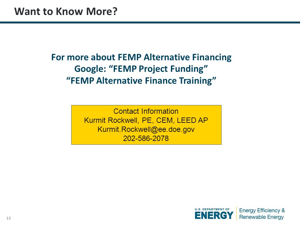 13 For more about FEMP Alternative Financing Google: FEMP Project Funding FEMP Alternative Finance Training Contact Information Kurmit Rockwell, PE, CEM, LEED AP Kurmit.Rockwell@ee.doe.gov 202-586-2078 Want to Know More?