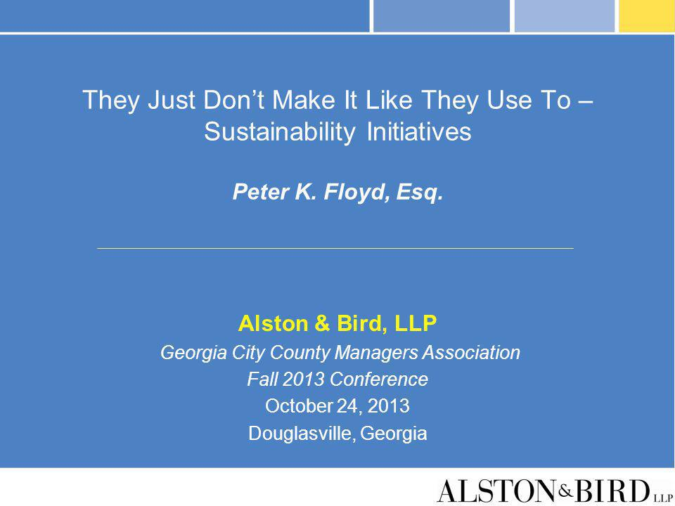 They Just Dont Make It Like They Use To – Sustainability Initiatives Peter K. Floyd, Esq. Alston & Bird, LLP Georgia City County Managers Association