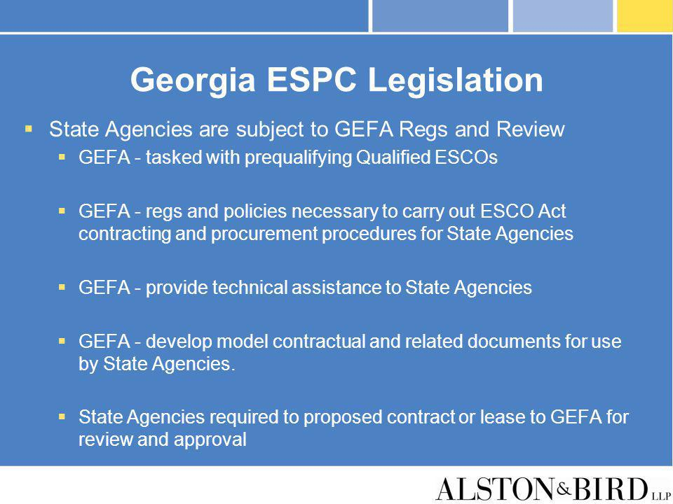 Georgia ESPC Legislation State Agencies are subject to GEFA Regs and Review GEFA - tasked with prequalifying Qualified ESCOs GEFA - regs and policies