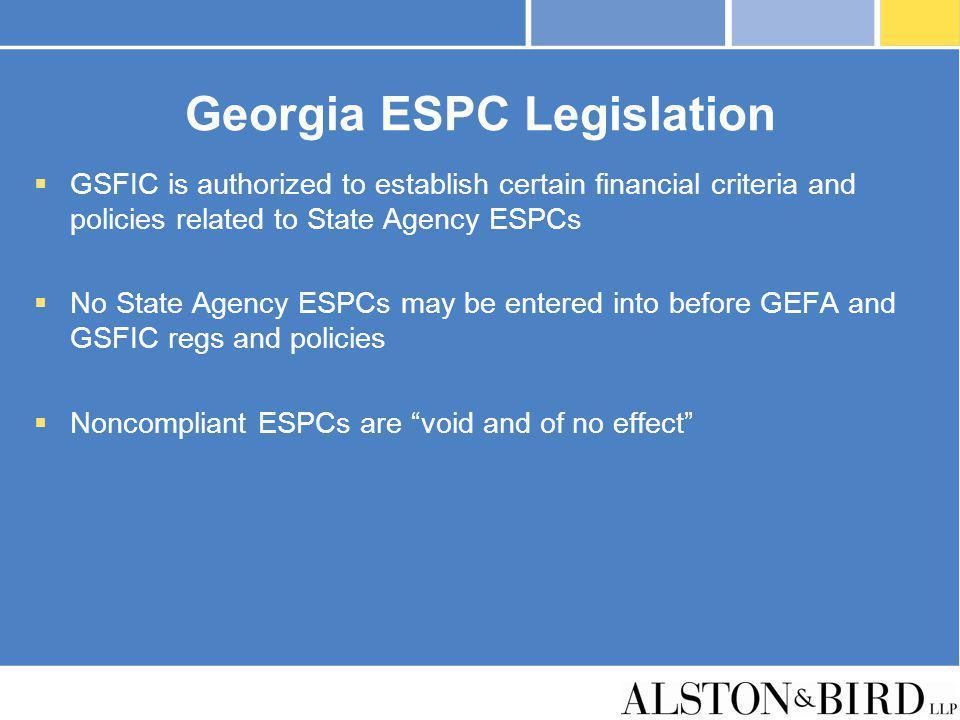 Georgia ESPC Legislation GSFIC is authorized to establish certain financial criteria and policies related to State Agency ESPCs No State Agency ESPCs