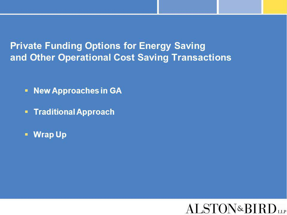 Private Funding Options for Energy Saving and Other Operational Cost Saving Transactions New Approaches in GA Traditional Approach Wrap Up