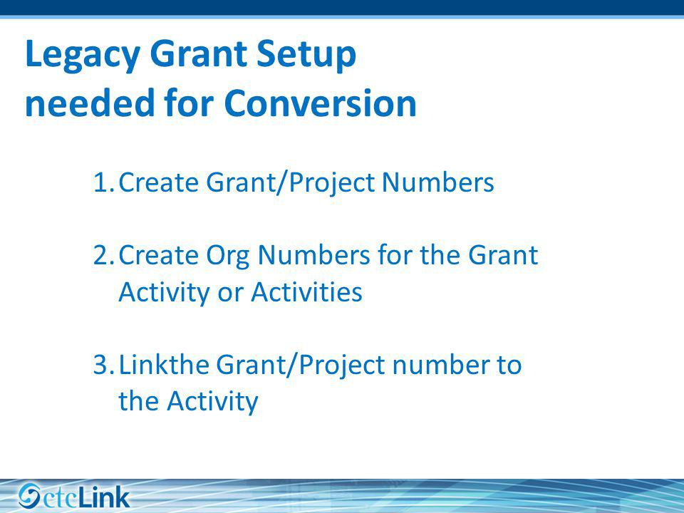 Legacy Grant Setup needed for Conversion 1.Create Grant/Project Numbers 2.Create Org Numbers for the Grant Activity or Activities 3.Linkthe Grant/Project number to the Activity