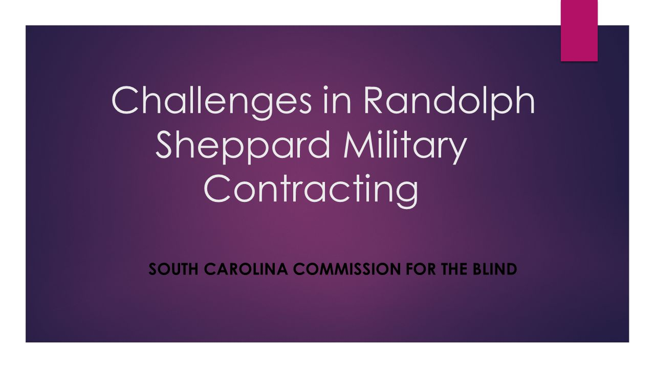 Challenges in Randolph Sheppard Military Contracting SOUTH CAROLINA COMMISSION FOR THE BLIND