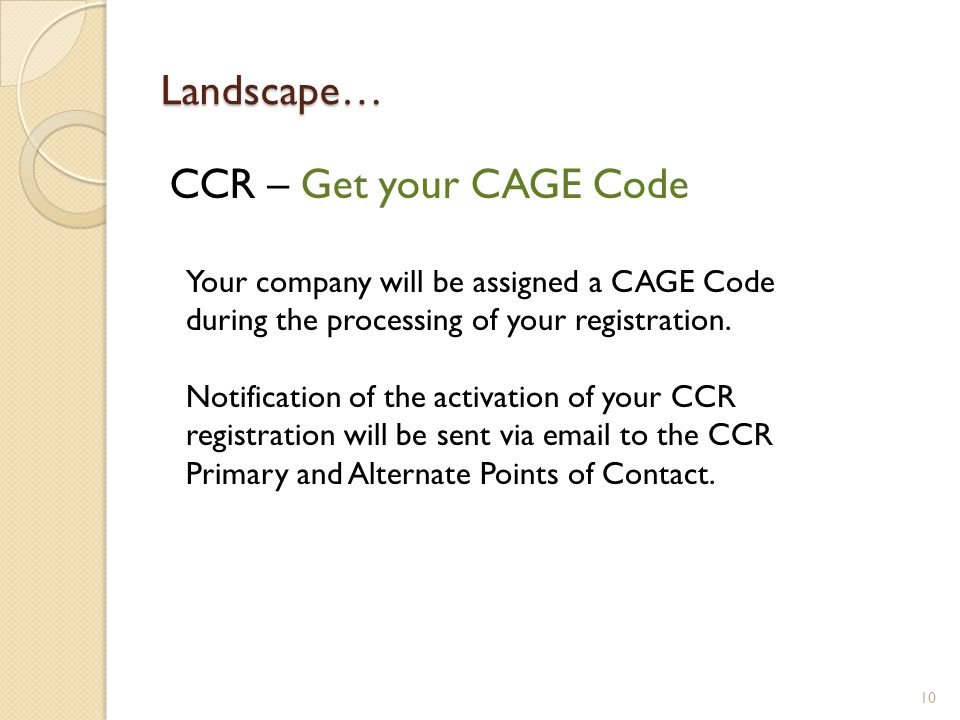 Landscape… CCR – Get your CAGE Code 10 Your company will be assigned a CAGE Code during the processing of your registration.