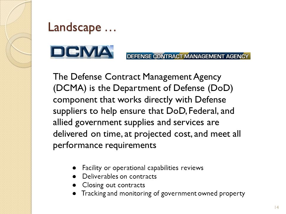 Landscape … 14 The Defense Contract Management Agency (DCMA) is the Department of Defense (DoD) component that works directly with Defense suppliers to help ensure that DoD, Federal, and allied government supplies and services are delivered on time, at projected cost, and meet all performance requirements Facility or operational capabilities reviews Deliverables on contracts Closing out contracts Tracking and monitoring of government owned property