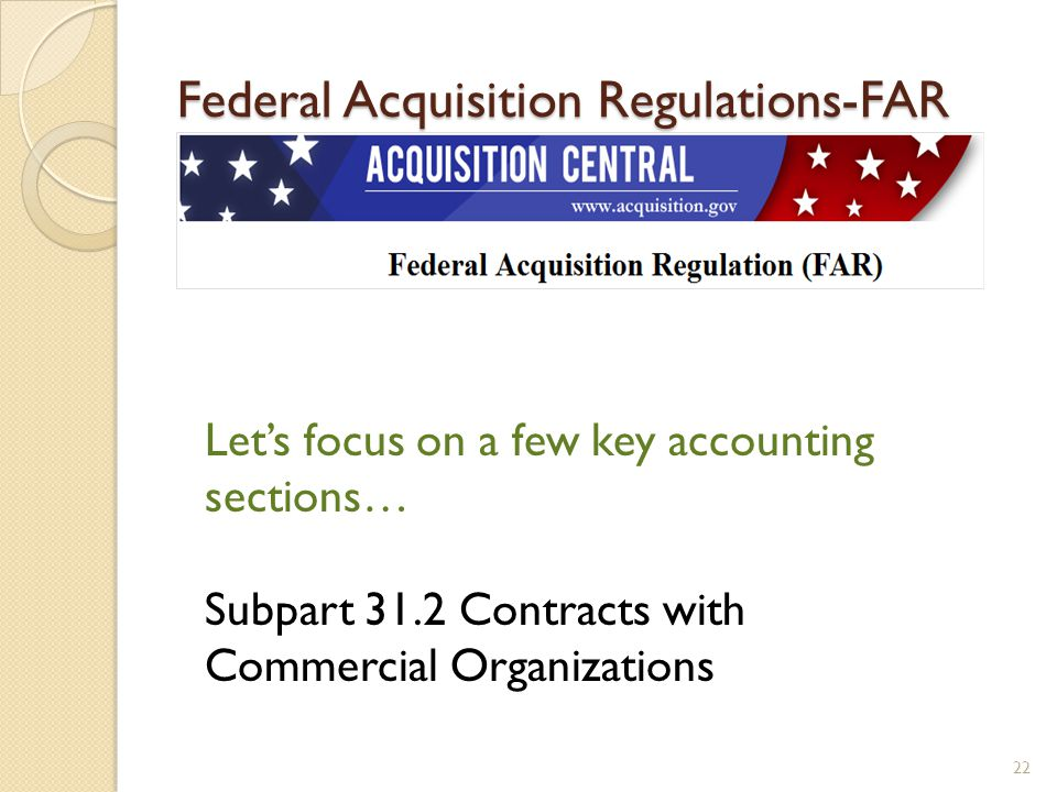 Federal Acquisition Regulations-FAR 22 Lets focus on a few key accounting sections… Subpart 31.2 Contracts with Commercial Organizations