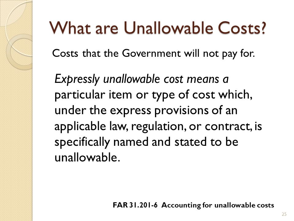 What are Unallowable Costs . 25 Costs that the Government will not pay for.