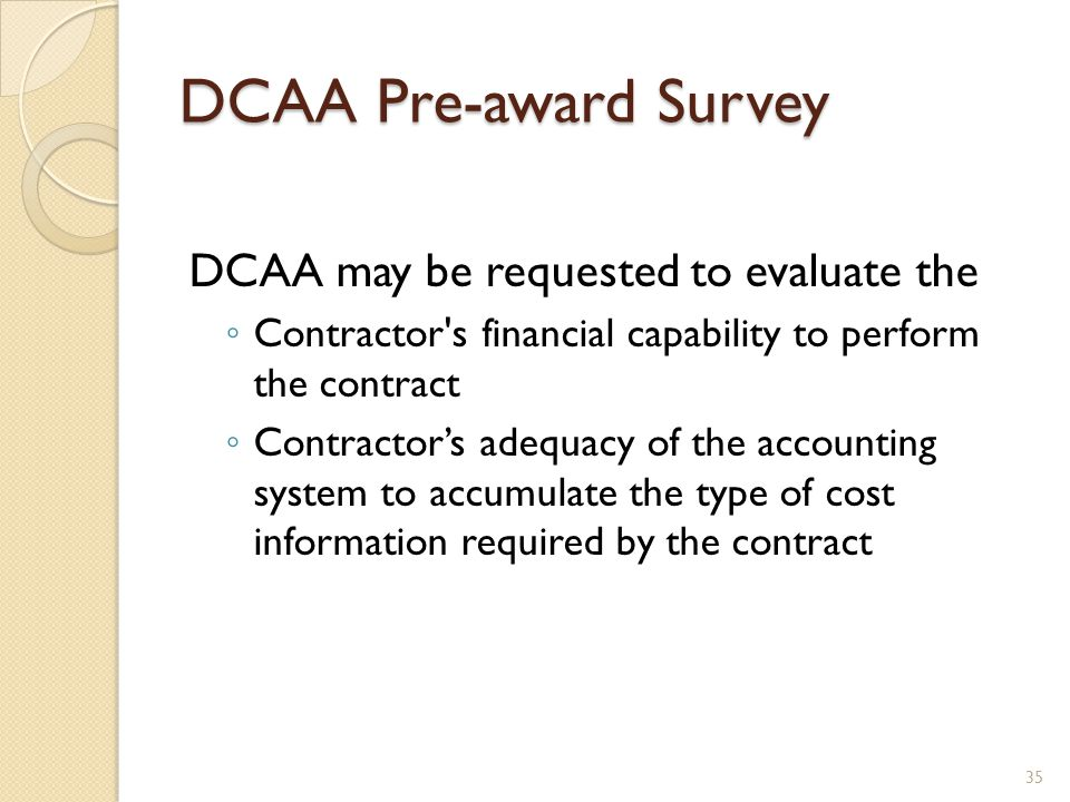 DCAA Pre-award Survey DCAA may be requested to evaluate the Contractor s financial capability to perform the contract Contractors adequacy of the accounting system to accumulate the type of cost information required by the contract 35