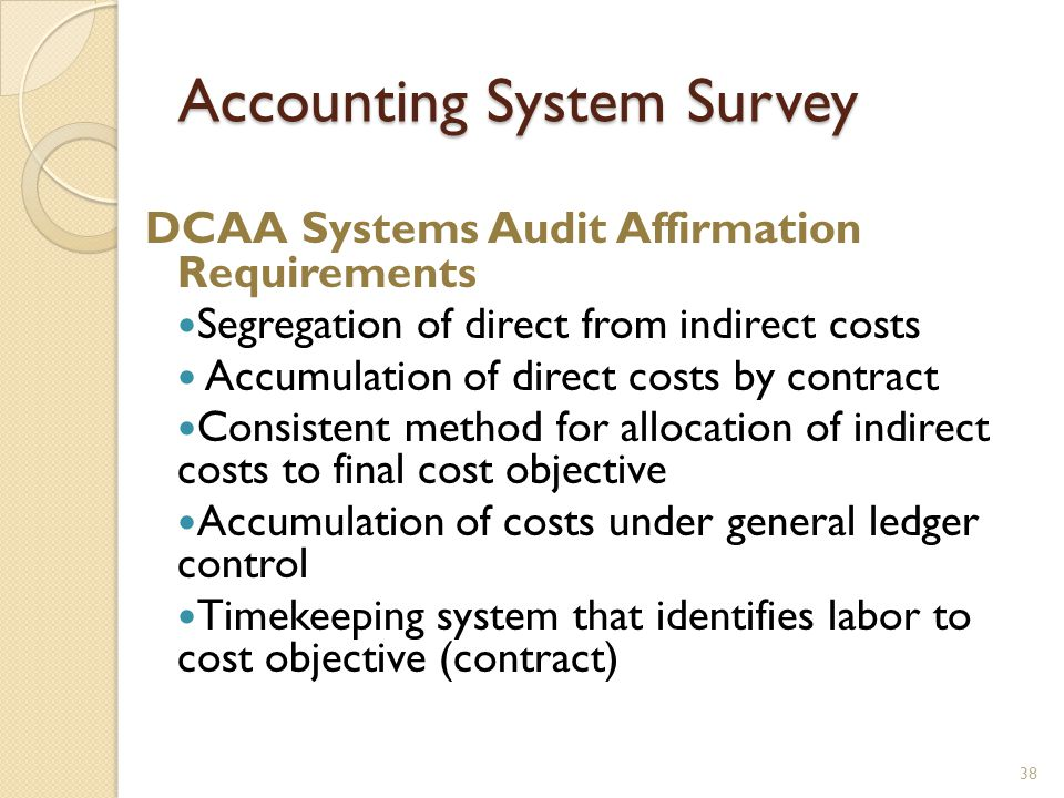 Accounting System Survey 38 DCAA Systems Audit Affirmation Requirements Segregation of direct from indirect costs Accumulation of direct costs by contract Consistent method for allocation of indirect costs to final cost objective Accumulation of costs under general ledger control Timekeeping system that identifies labor to cost objective (contract)