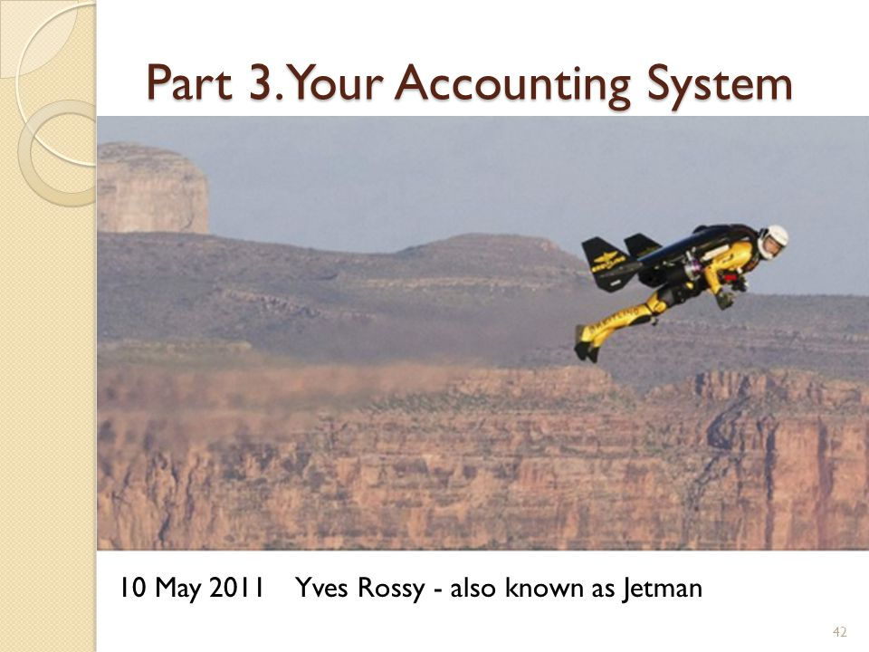 Part 3. Your Accounting System 42 10 May 2011 Yves Rossy - also known as Jetman