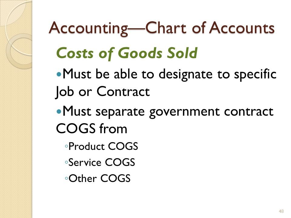 AccountingChart of Accounts Costs of Goods Sold Must be able to designate to specific Job or Contract Must separate government contract COGS from Product COGS Service COGS Other COGS 48