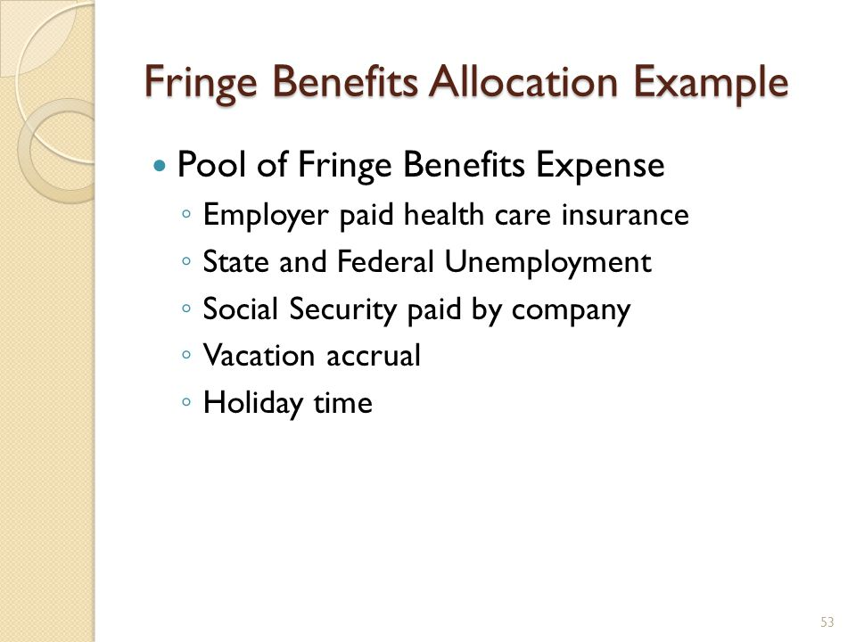 Fringe Benefits Allocation Example Pool of Fringe Benefits Expense Employer paid health care insurance State and Federal Unemployment Social Security paid by company Vacation accrual Holiday time 53