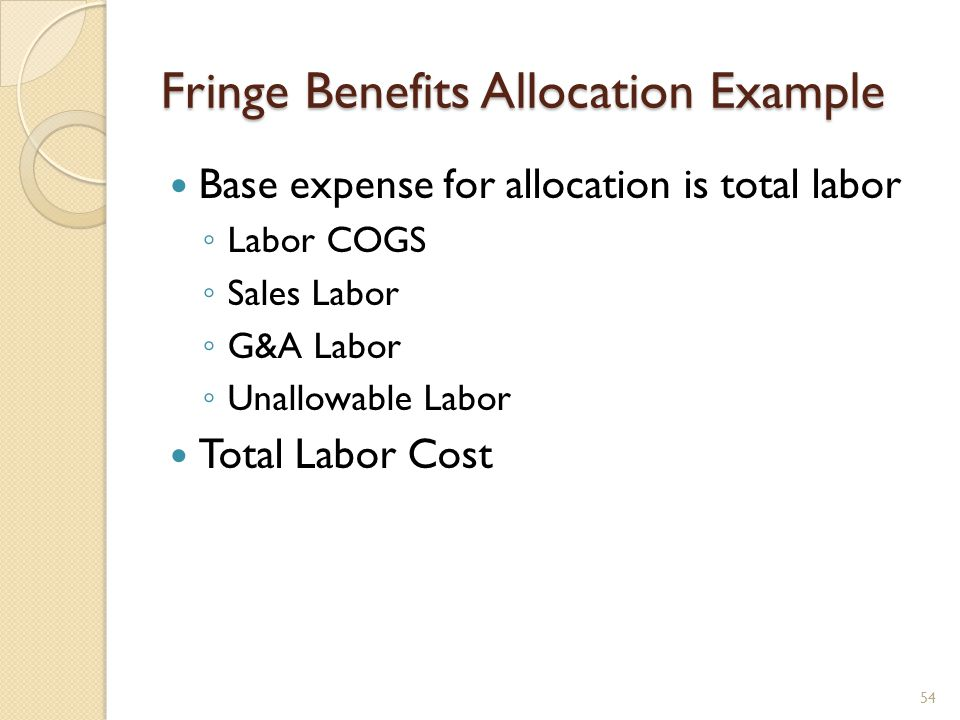 Fringe Benefits Allocation Example 54 Base expense for allocation is total labor Labor COGS Sales Labor G&A Labor Unallowable Labor Total Labor Cost