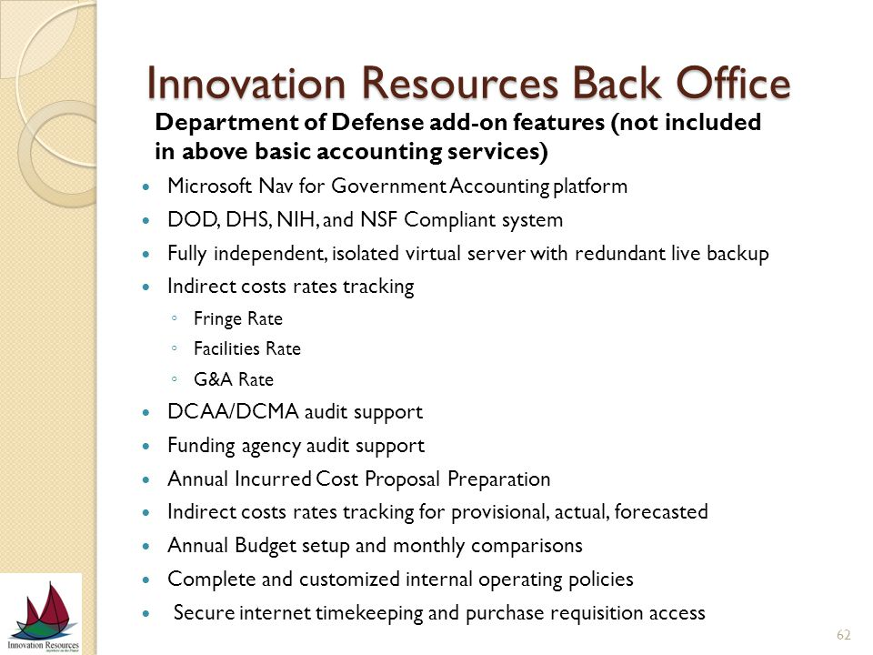 Innovation Resources Back Office Microsoft Nav for Government Accounting platform DOD, DHS, NIH, and NSF Compliant system Fully independent, isolated virtual server with redundant live backup Indirect costs rates tracking Fringe Rate Facilities Rate G&A Rate DCAA/DCMA audit support Funding agency audit support Annual Incurred Cost Proposal Preparation Indirect costs rates tracking for provisional, actual, forecasted Annual Budget setup and monthly comparisons Complete and customized internal operating policies Secure internet timekeeping and purchase requisition access 62 Department of Defense add-on features (not included in above basic accounting services)