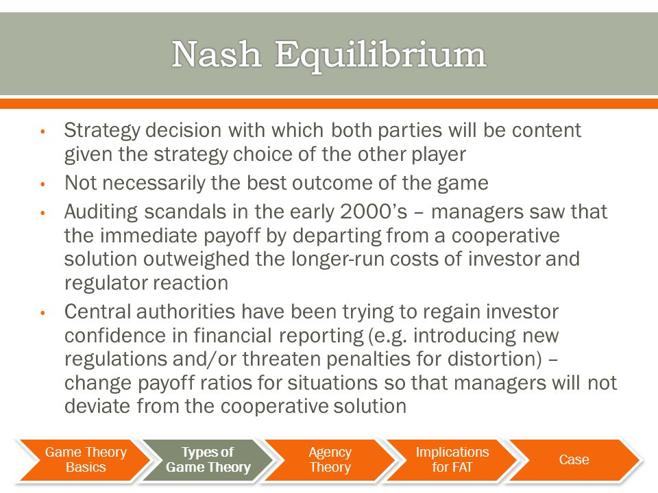 Strategy decision with which both parties will be content given the strategy choice of the other player Not necessarily the best outcome of the game Auditing scandals in the early 2000s – managers saw that the immediate payoff by departing from a cooperative solution outweighed the longer-run costs of investor and regulator reaction Central authorities have been trying to regain investor confidence in financial reporting (e.g.