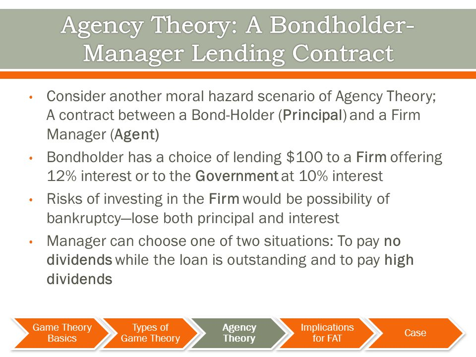 Consider another moral hazard scenario of Agency Theory; A contract between a Bond-Holder (Principal) and a Firm Manager (Agent) Bondholder has a choice of lending $100 to a Firm offering 12% interest or to the Government at 10% interest Risks of investing in the Firm would be possibility of bankruptcylose both principal and interest Manager can choose one of two situations: To pay no dividends while the loan is outstanding and to pay high dividends Game Theory Basics Types of Game Theory Agency Theory Implications for FAT Case