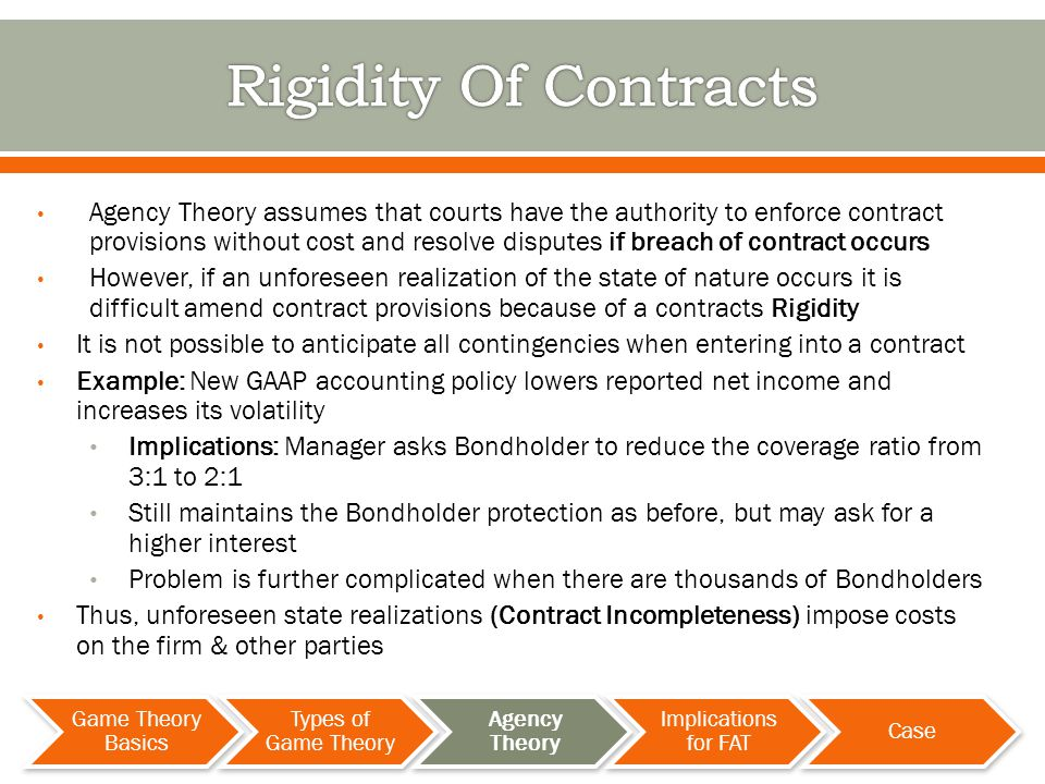 Agency Theory assumes that courts have the authority to enforce contract provisions without cost and resolve disputes if breach of contract occurs However, if an unforeseen realization of the state of nature occurs it is difficult amend contract provisions because of a contracts Rigidity It is not possible to anticipate all contingencies when entering into a contract Example: New GAAP accounting policy lowers reported net income and increases its volatility Implications: Manager asks Bondholder to reduce the coverage ratio from 3:1 to 2:1 Still maintains the Bondholder protection as before, but may ask for a higher interest Problem is further complicated when there are thousands of Bondholders Thus, unforeseen state realizations (Contract Incompleteness) impose costs on the firm & other parties Game Theory Basics Types of Game Theory Agency Theory Implications for FAT Case